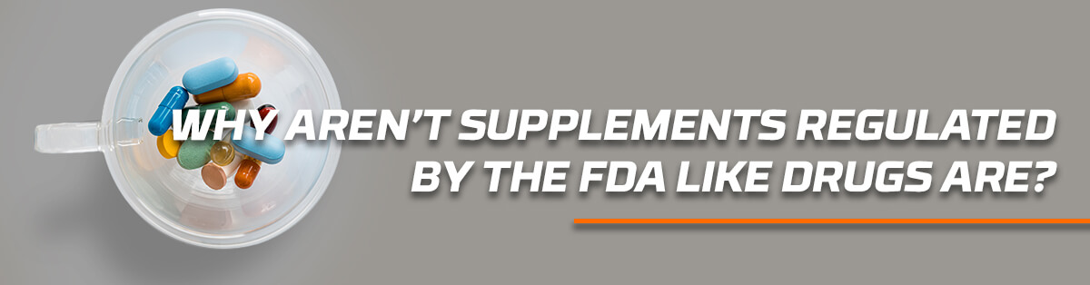 Why Aren't Supplements Regulated By The FDA Like Drugs Are